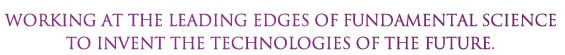 Working at the leading edges of fundamental science to invent the technologies of the future.